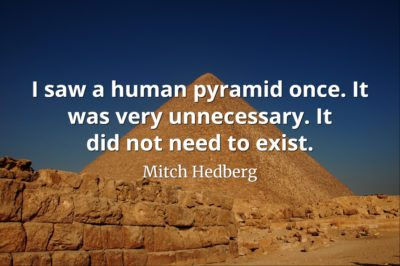 Mitch Hedberg quote I saw a human pyramid once. It was very unnecessary. It did not need to exist
