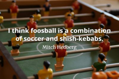 Mitch Hedberg quote I think foosball is a combination of soccer and shish-kebabs