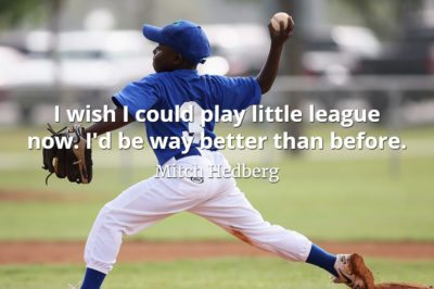 Mitch Hedberg quote I wish I could play little league now. I'd be way better than before