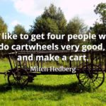Mitch Hedberg quote I'd like to get four people who do carwheels very good and make a cart