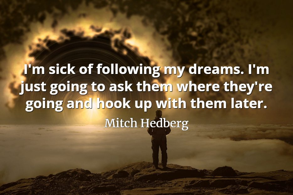 Mitch Hedberg quote I'm sick of following my dreams. I'm just going to ask them where they're going
