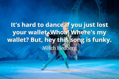 Mitch Hedberg quote It's hard to dance if you just lost your wallet. Whoa! Where's my wallet But, hey this song is funky