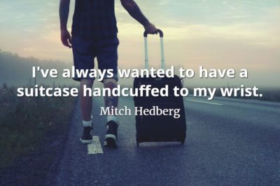 Mitch Hedberg quote I've always wanted to have a suitcase handcuffed to my wrist