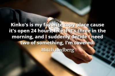 Mitch Hedberg quote Kinko's is my favorite copy place cause it's open 24 hours, like if it's three in the morning