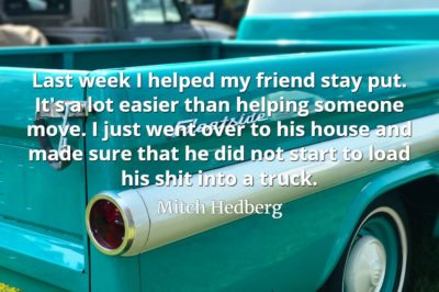 Mitch Hedberg quote Last week I helped my friend stay put. It's a lot easier than helping someone move.