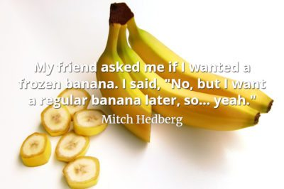 Mitch Hedberg quote My friend asked me if I wanted a frozen banana. I said 'No, but I want a regular banana later, so... yeah