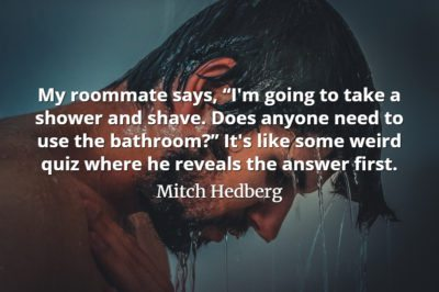 "Mitch Hedberg quote My roommate says, ""I'm going to take a shower and shave."