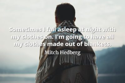 Mitch Hedberg quote Sometimes I fall asleep at night with my clothes on. I'm going to have all my clothes made out of blankets