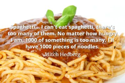 Mitch Hedberg quote Spaghetti... I can't eat spaghetti, there's too many of them.