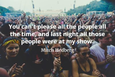 Mitch Hedberg quote You can't please all the people all the time, and last night all those people were at my show