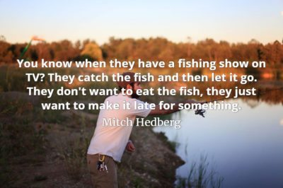 Mitch Hedberg quote You know when they have a fishing show on TV They catch the fish and then let it go.