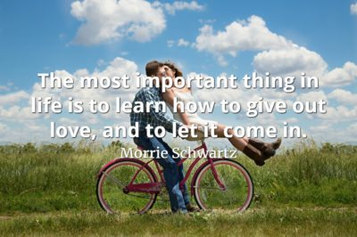 Morrie Schwartz quote The most important thing in life is to learn how to give out love, and to let it come in.