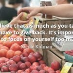Nicole Kidman quote I believe that as much as you take, you have to give back. It's important not to focus on yourself too much