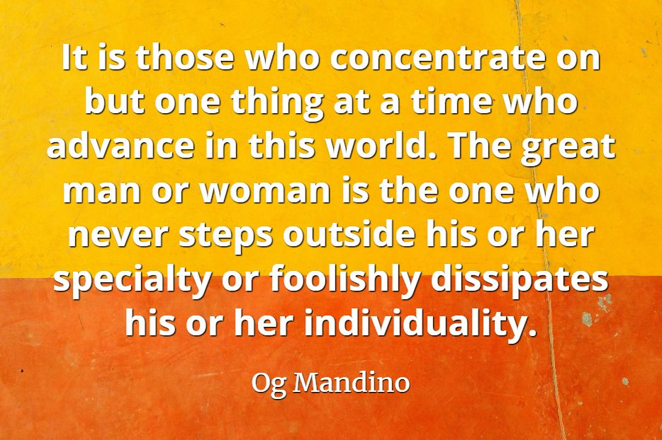 Og Mandino quote It is those who concentrate on but one thing at a time who advance in this world.