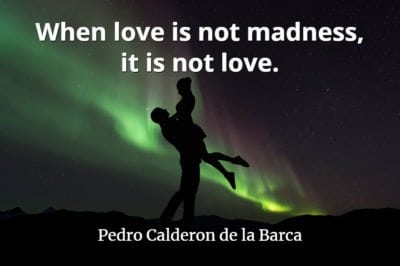 Pedro Calderon de la Barca quote When love is not madness, it is not love.