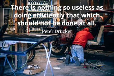 Peter Drucker quote There is nothing so useless as doing efficiently that which should not be done at all.
