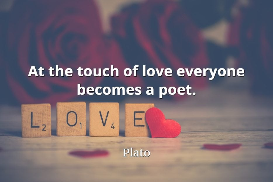 Plato quote At the touch of love everyone becomes a poet..