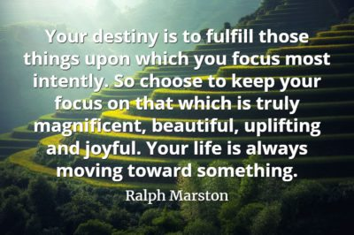 Ralph Marston quote Your destiny is to fulfill those things upon which you focus most intently.