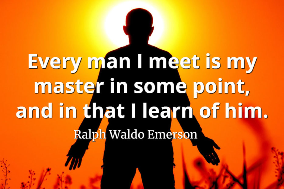 Ralph Waldo Emerson quote Every man I meet is my master in some point, and in that I learn of him