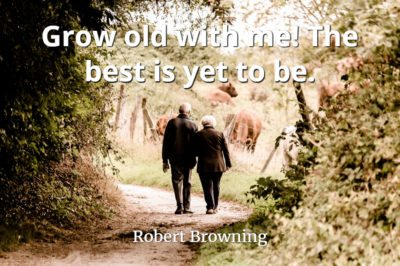 Robert Browning quote Grow old with me! The best is yet to be.
