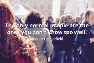 Rodney Dangerfield quote The only normal people are the ones you don't know too well