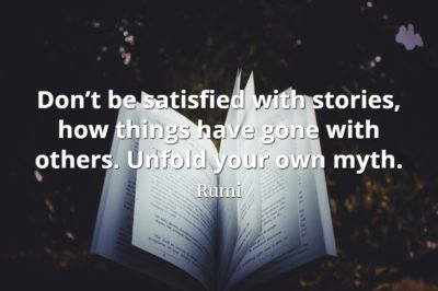 Rumi quote Don't be satisfied with stories, how things have gone with others. Unfold your own myth.