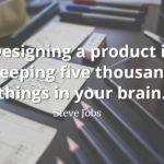 Steve Jobs Quote: Designing a product is keeping five thousand things in your brain.