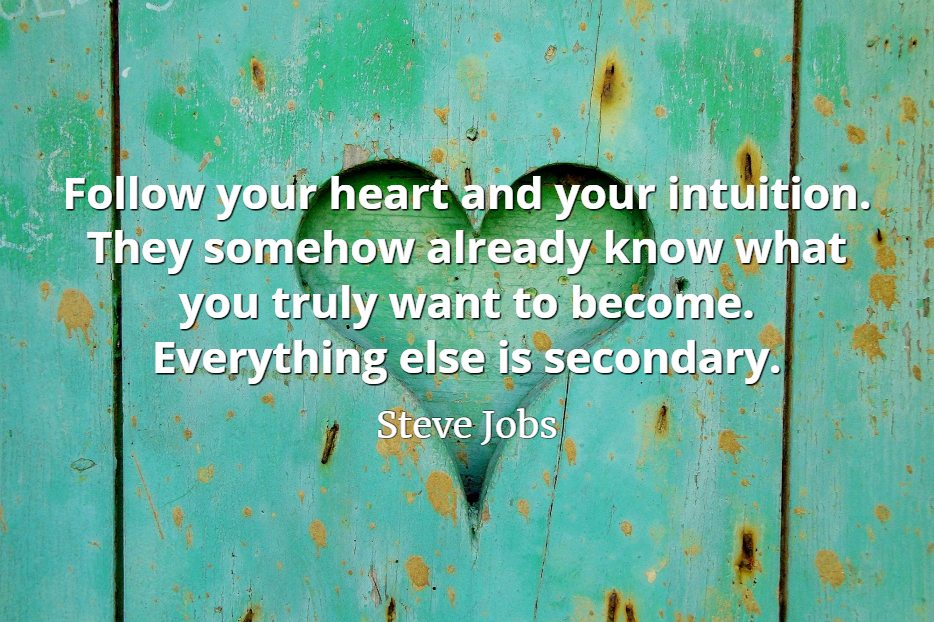 Steve Jobs Quote: Follow your heart and your intuition. They somehow already know what you truly want to become. Everything else is secondary.