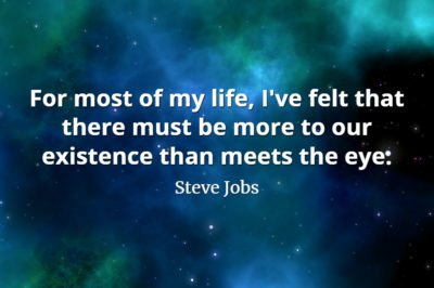 Steve Jobs Quote: For most of my life, I've felt that there must be more to our existence than meets the eye,