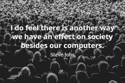 Steve Jobs Quote: I do feel there is another way we have an effect on society besides our computers.
