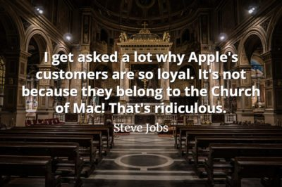 Steve Jobs Quote I get asked a lot why Apple's customers are so loyal. It's not because they belong to the Church of Mac! That's ridiculous.