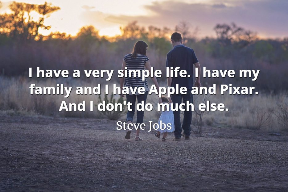 Steve Jobs quote I have a very simple life. I have my family and I have Apple and Pixar. And I don't do much else