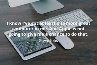 Steve Jobs quote I know I've got at least one more great computer in me. And Apple is not going to give me a chance to do that