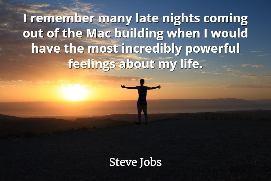 Steve Jobs Quote: I remember many late nights coming out of the Mac building when I would have the most incredibly powerful feelings.