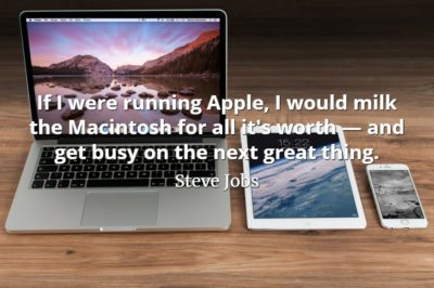 Steve Jobs quote If I were running Apple, I would milk the Macintosh for all it's worth — and get busy on the next great thing