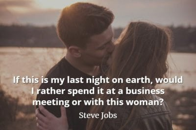 Steve Jobs quote If this is my last night on earth, would I rather spend it at a business meeting or with this woman
