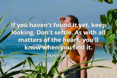 Steve Jobs Quote: If you haven't found it yet, keep looking. Don't settle.