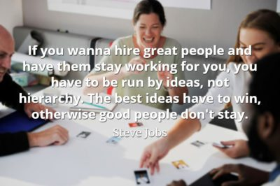 Steve Jobs Quote: If you wanna hire great people and have them stay working for you, you have to be run by ideas, not hierarchy.