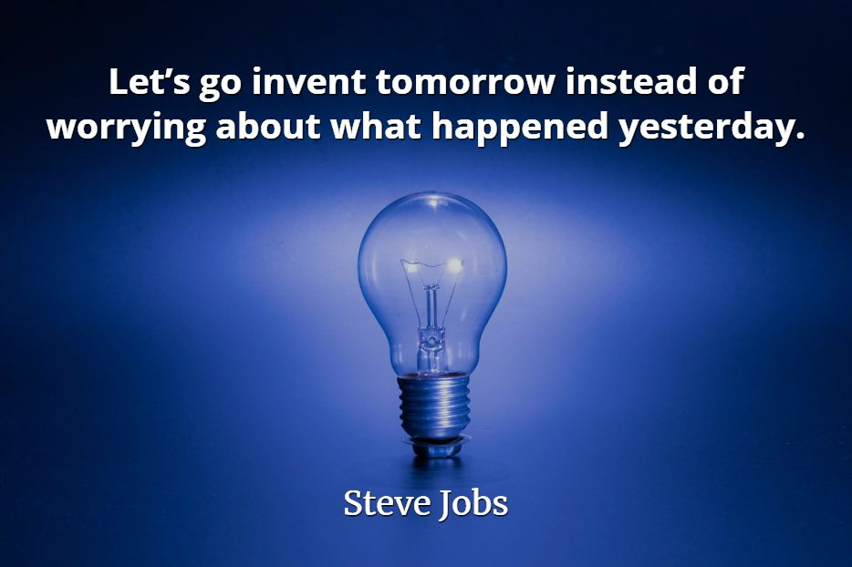 Steve Jobs quote Let's go invent tomorrow instead of worrying about what happened yesterday