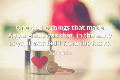 Steve Jobs quote One of the things that made Apple great was that, in the early days, it was built from the heart