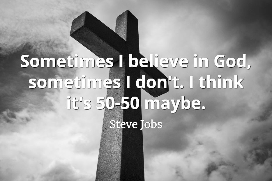 Steve Jobs Quote: Sometimes I believe in God, sometimes I don't. I think it's 50-50 maybe.