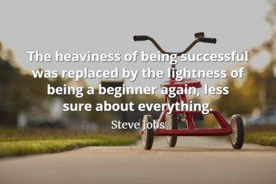 Steve Jobs quote The heaviness of being successful was replaced by the lightness of being a beginner again, less sure about everything