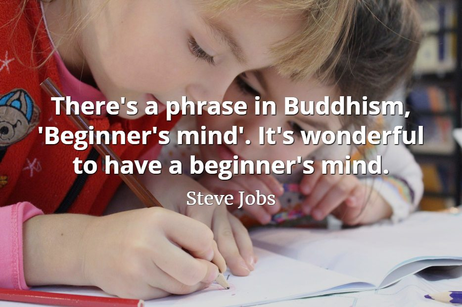 Steve Jobs Quote: There's a phrase in Buddhism, 'Beginner's mind'. It's wonderful to have a beginner's mind.