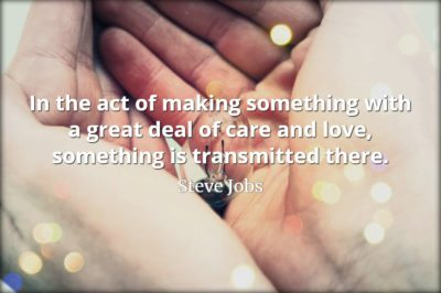Steve Jobs Quote: In the act of making something with a great deal of care and love, something is transmitted there.