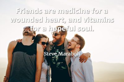 Steve Mariboli quote Friends are medicine for a wounded heart, and vitamins for a hopeful soul.