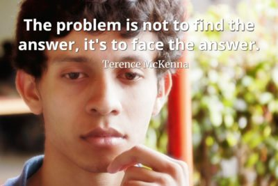 Terence-McKenna-quote-The-problem-is-not-to-find-the-answer-its-to-face-the-answer
