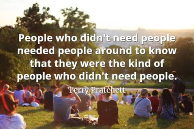Terry Pratchett quote People who didn't need people needed people around to know that they were the kind of people
