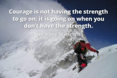 Theodore Roosevelt quote Courage is not having the strength to go on; it is going on when you don't have the strength.