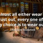 Theodore Roosevelt quote We must all either wear out or rust out, every one of us. My choice is to wear out