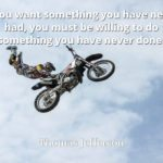 Thomas Jefferson quote If you want something you have never had, you must be willing to do something you have never done.